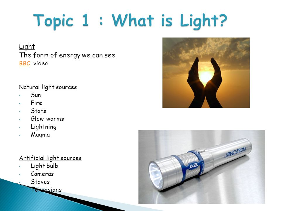 Topic 1 : What is Light Light The form of energy we can see BBC video