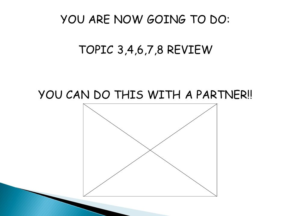 YOU ARE NOW GOING TO DO: TOPIC 3,4,6,7,8 REVIEW YOU CAN DO THIS WITH A PARTNER!!