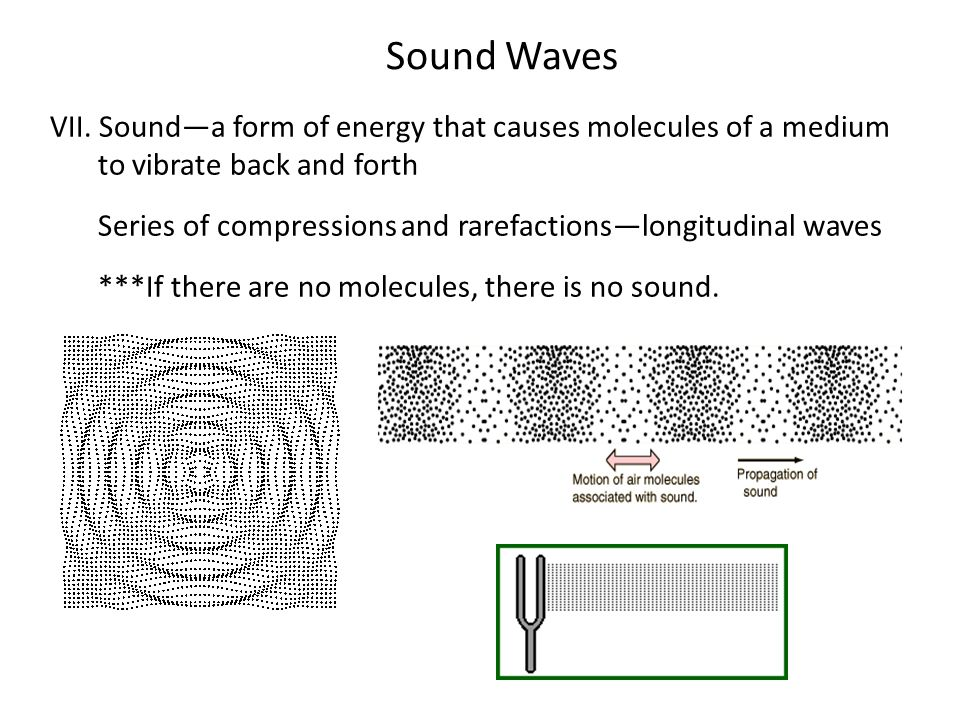 Sound Waves VII. Sound—a form of energy that causes molecules of a medium to vibrate back and forth.