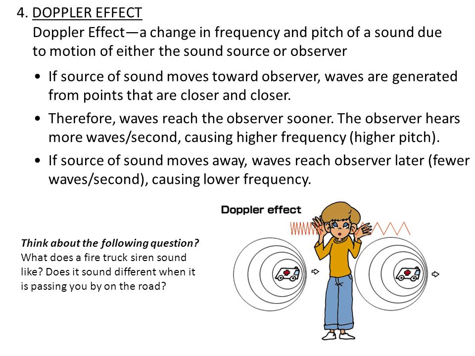 4. DOPPLER EFFECT Doppler Effect—a change in frequency and pitch of a sound due to motion of either the sound source or observer.