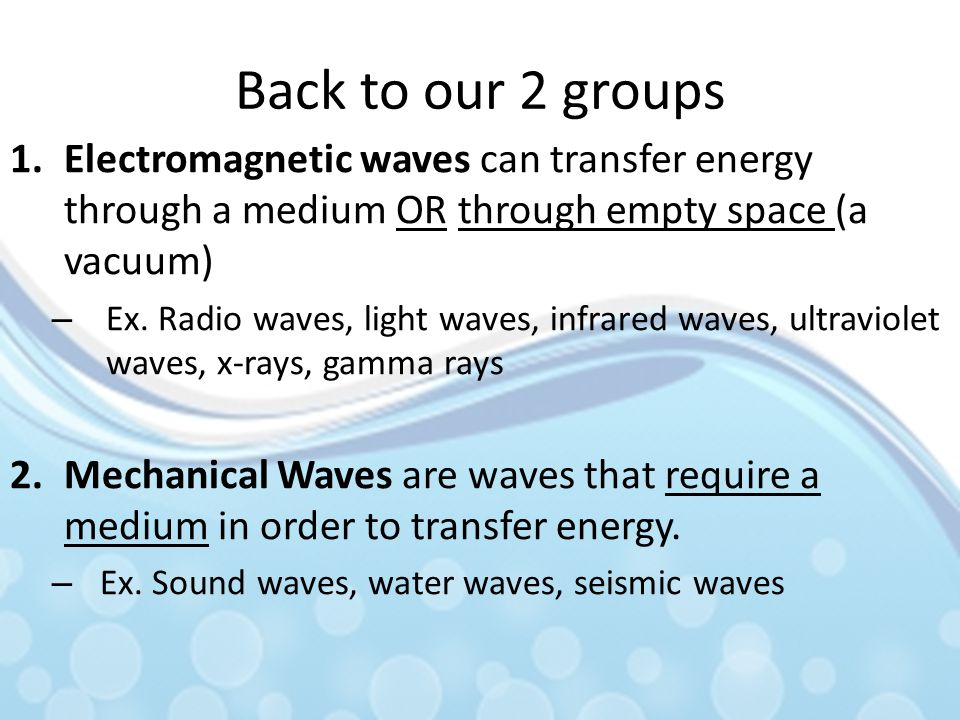 Back to our 2 groups Electromagnetic waves can transfer energy through a medium OR through empty space (a vacuum)