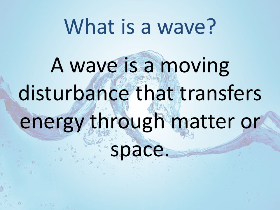 What is a wave A wave is a moving disturbance that transfers energy through matter or space.