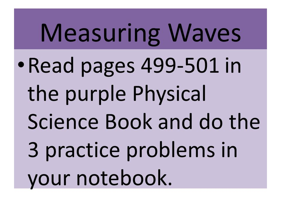 Measuring Waves Read pages 499-501 in the purple Physical Science Book and do the 3 practice problems in your notebook.