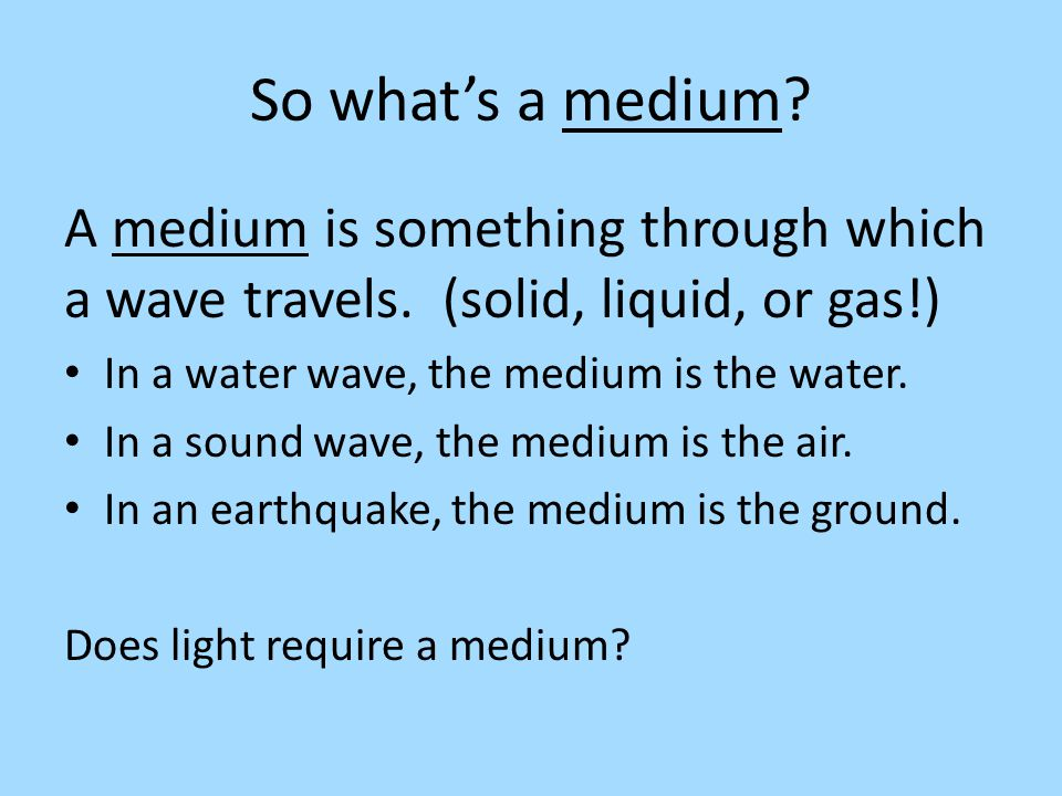 So what's a medium A medium is something through which a wave travels. (solid, liquid, or gas!) In a water wave, the medium is the water.
