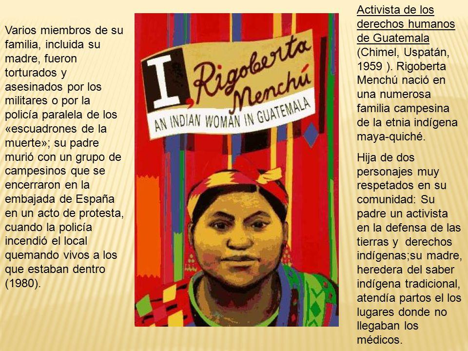 Activista de los derechos humanos de Guatemala (Chimel, Uspatán, 1959 ). Rigoberta Menchú nació en una numerosa familia campesina de la etnia indígena maya-quiché.
