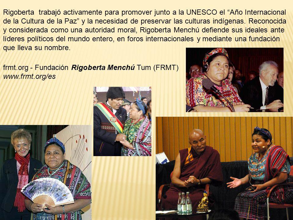 Rigoberta trabajó activamente para promover junto a la UNESCO el Año Internacional de la Cultura de la Paz y la necesidad de preservar las culturas indígenas. Reconocida y considerada como una autoridad moral, Rigoberta Menchú defiende sus ideales ante líderes políticos del mundo entero, en foros internacionales y mediante una fundación que lleva su nombre.