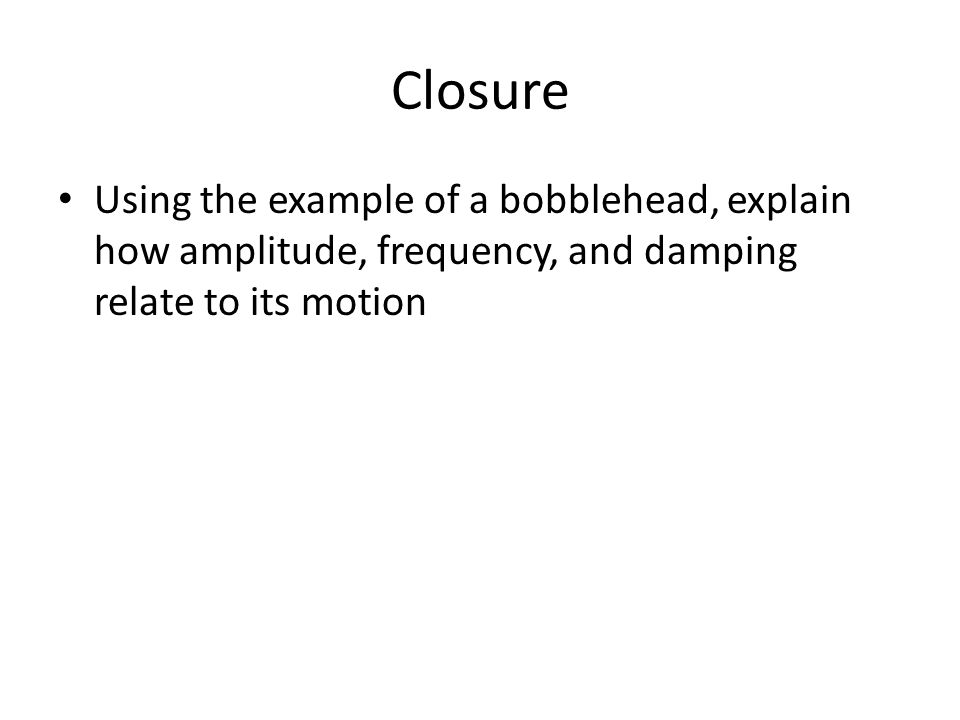 Closure Using the example of a bobblehead, explain how amplitude, frequency, and damping relate to its motion.