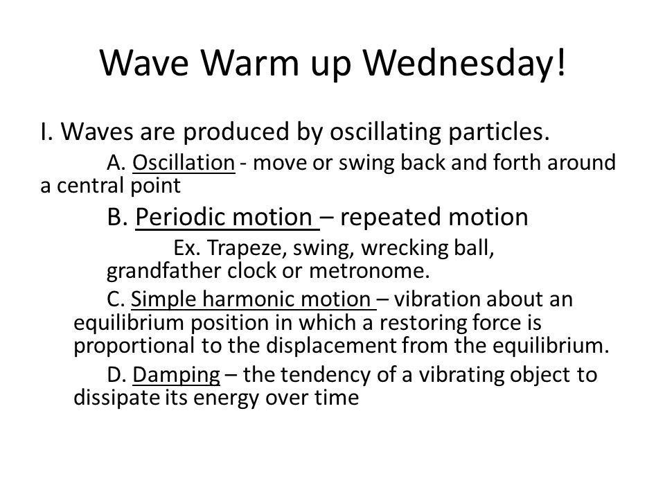 Wave Warm up Wednesday! I. Waves are produced by oscillating particles. A. Oscillation - move or swing back and forth around a central point.