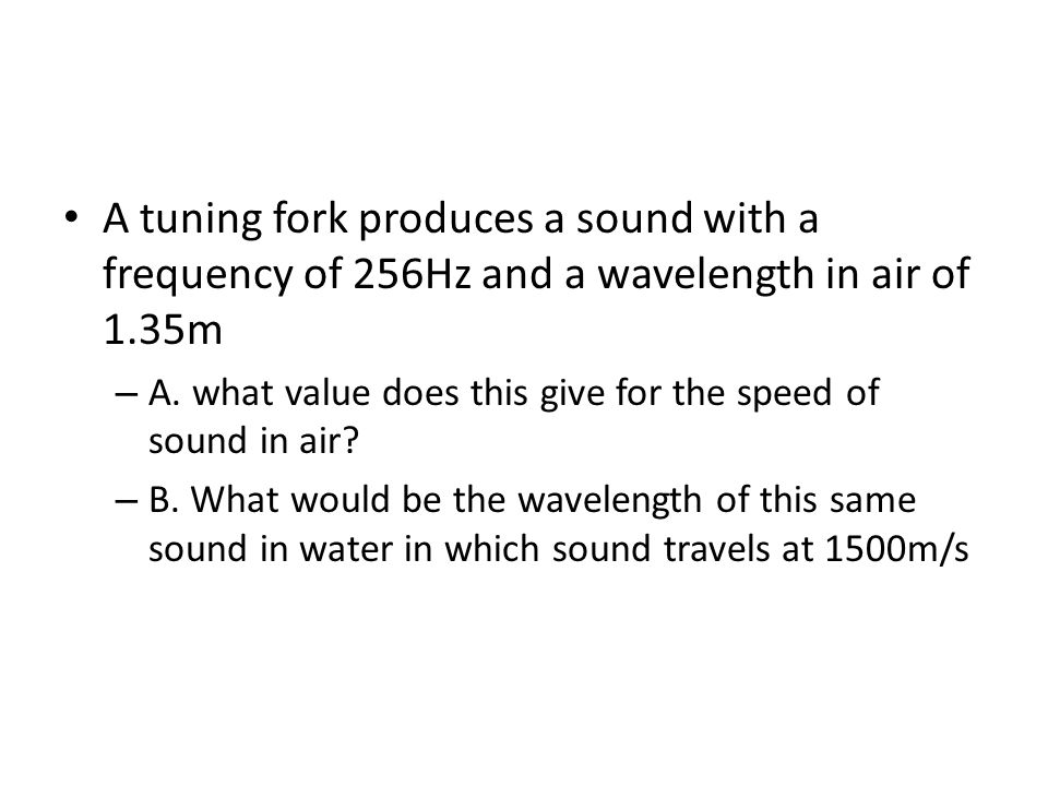A tuning fork produces a sound with a frequency of 256Hz and a wavelength in air of 1.35m