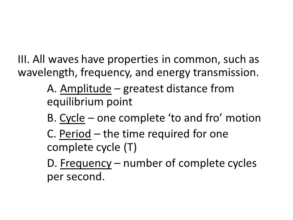 III. All waves have properties in common, such as wavelength, frequency, and energy transmission.