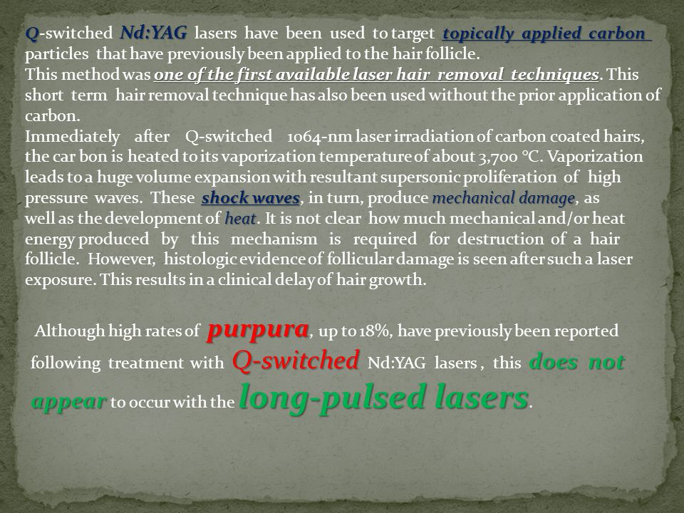 Q-switched Nd:YAG lasers have been used to target topically applied carbon particles that have previously been applied to the hair follicle.