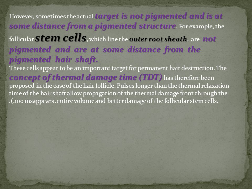 However, sometimes the actual target is not pigmented and is at some distance from a pigmented structure. For example, the follicular stem cells, which line the outer root sheath, are not pigmented and are at some distance from the pigmented hair shaft.