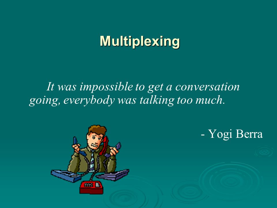 Multiplexing It was impossible to get a conversation going, everybody was talking too much. - Yogi Berra.