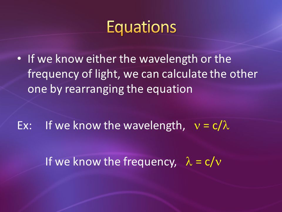 Equations If we know either the wavelength or the frequency of light, we can calculate the other one by rearranging the equation.