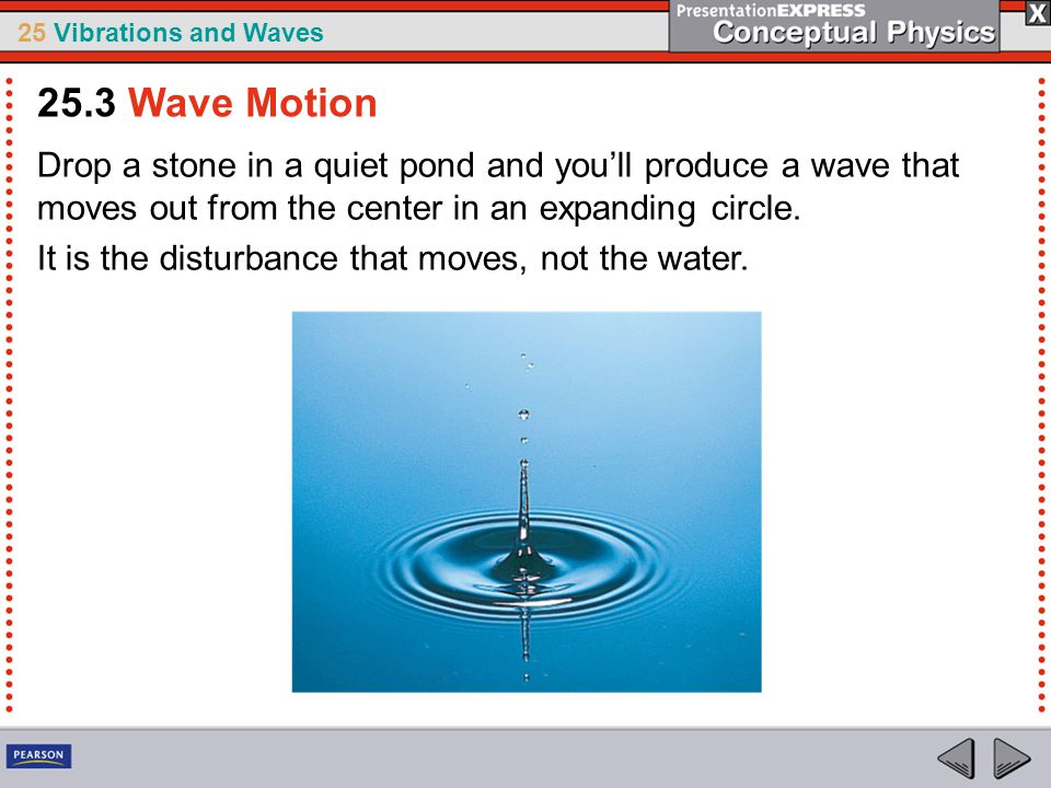25.3 Wave Motion Drop a stone in a quiet pond and you'll produce a wave that moves out from the center in an expanding circle.