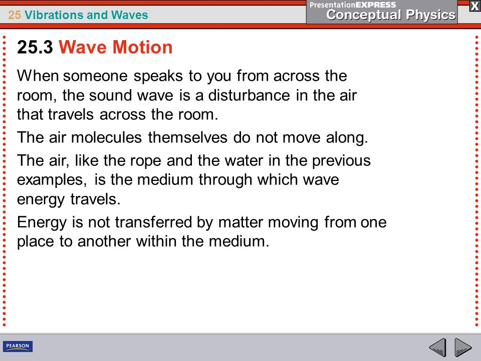 25.3 Wave Motion When someone speaks to you from across the room, the sound wave is a disturbance in the air that travels across the room.
