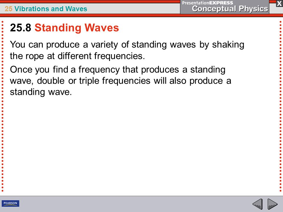 25.8 Standing Waves You can produce a variety of standing waves by shaking the rope at different frequencies.