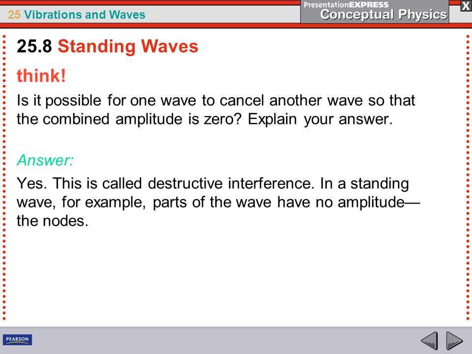 25.8 Standing Waves think! Is it possible for one wave to cancel another wave so that the combined amplitude is zero Explain your answer.