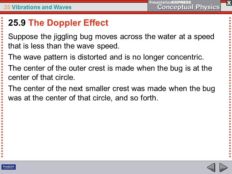 25.9 The Doppler Effect Suppose the jiggling bug moves across the water at a speed that is less than the wave speed.