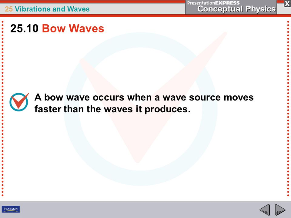25.10 Bow Waves A bow wave occurs when a wave source moves faster than the waves it produces.
