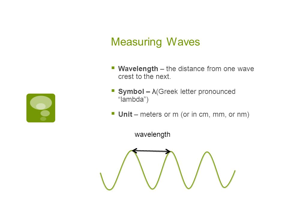 Measuring Waves Wavelength – the distance from one wave crest to the next. Symbol – λ(Greek letter pronounced lambda )