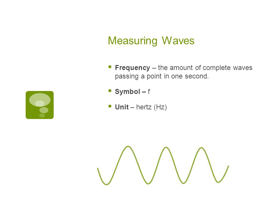 Measuring Waves Frequency – the amount of complete waves passing a point in one second. Symbol – f.