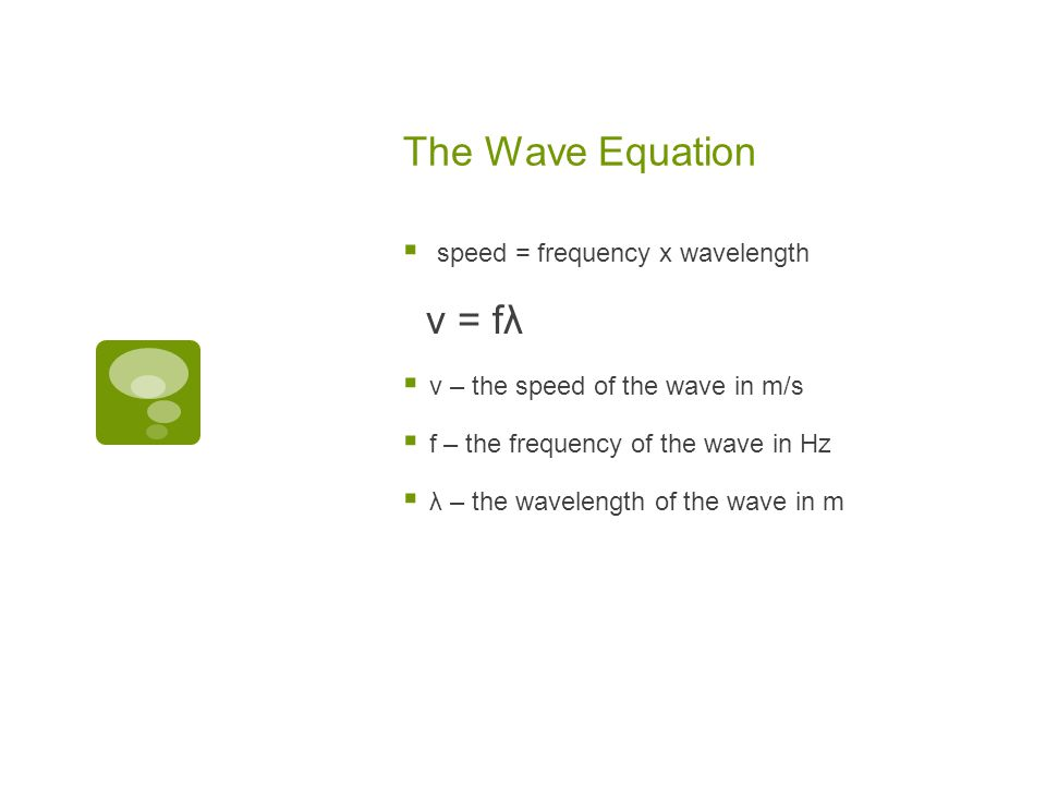 The Wave Equation v = fλ speed = frequency x wavelength