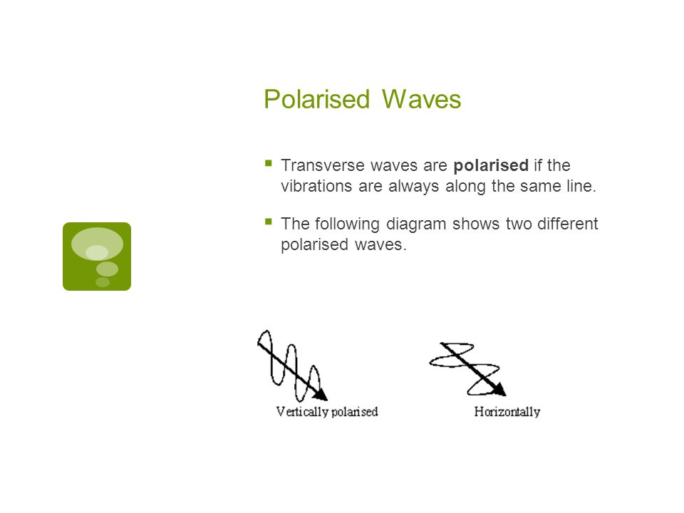Polarised Waves Transverse waves are polarised if the vibrations are always along the same line.