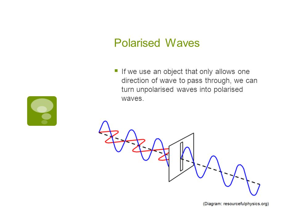Polarised Waves If we use an object that only allows one direction of wave to pass through, we can turn unpolarised waves into polarised waves.
