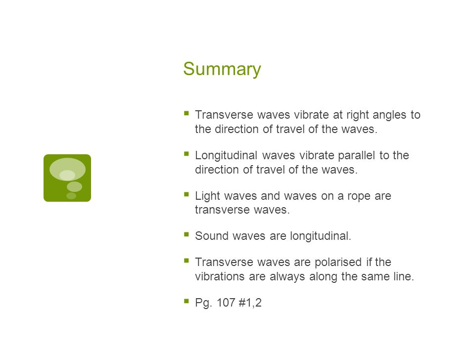 Summary Transverse waves vibrate at right angles to the direction of travel of the waves.