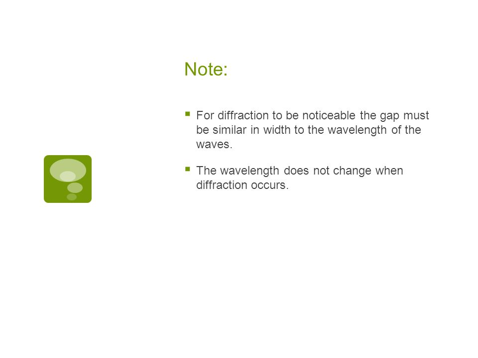 Note: For diffraction to be noticeable the gap must be similar in width to the wavelength of the waves.