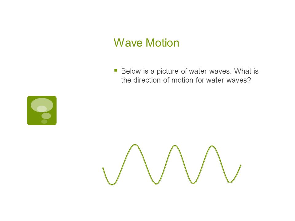 Wave Motion Below is a picture of water waves. What is the direction of motion for water waves