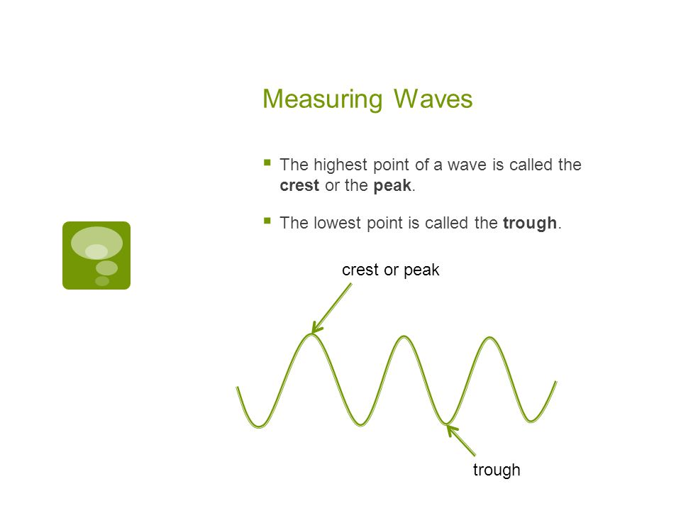 Measuring Waves The highest point of a wave is called the crest or the peak. The lowest point is called the trough.