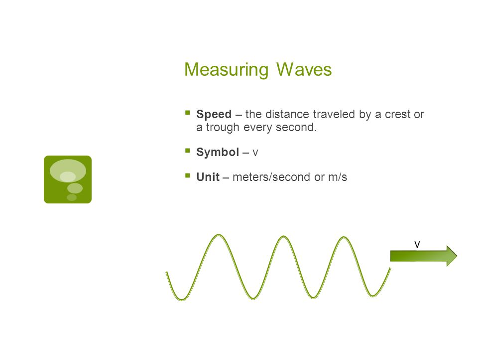 Measuring Waves Speed – the distance traveled by a crest or a trough every second. Symbol – v. Unit – meters/second or m/s.