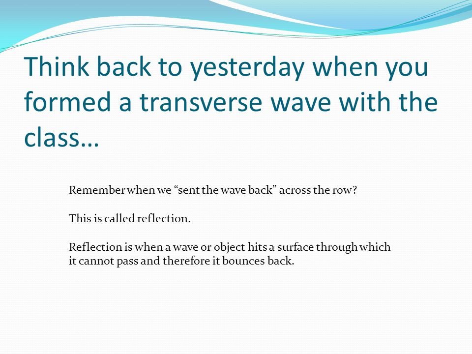 Think back to yesterday when you formed a transverse wave with the class…