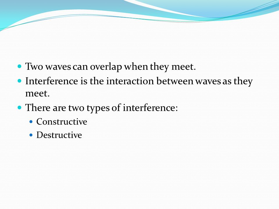 Two waves can overlap when they meet.