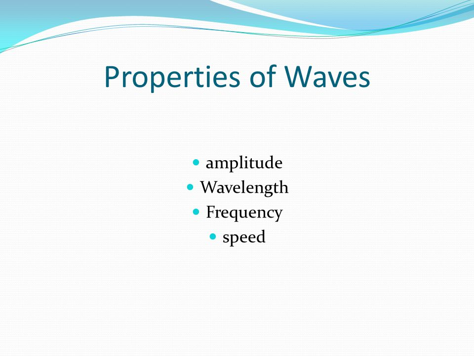 Properties of Waves amplitude Wavelength Frequency speed