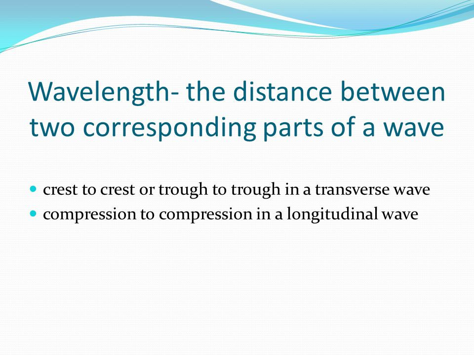 Wavelength- the distance between two corresponding parts of a wave