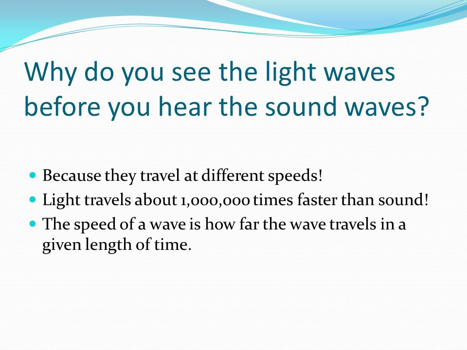 Why do you see the light waves before you hear the sound waves