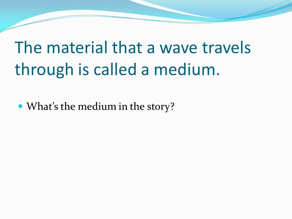 The material that a wave travels through is called a medium.