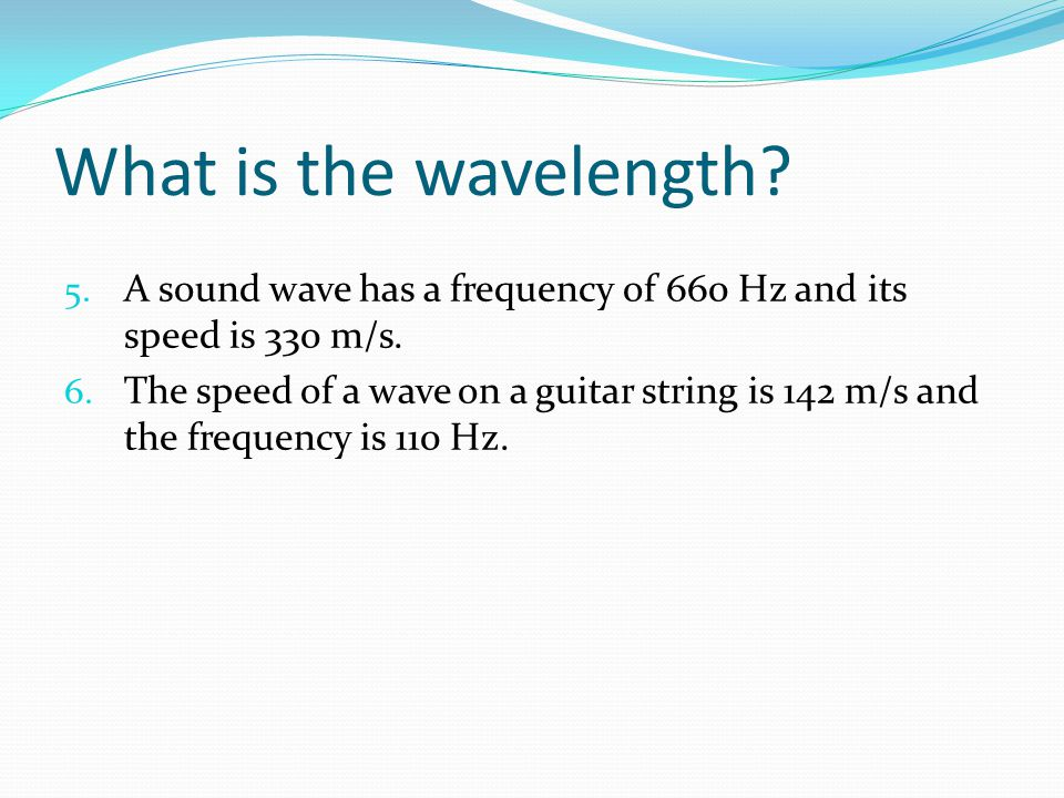 What is the wavelength A sound wave has a frequency of 660 Hz and its speed is 330 m/s.