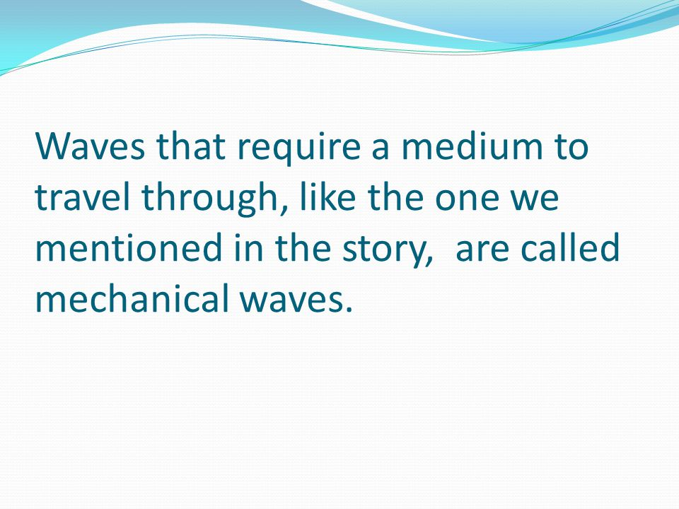 Waves that require a medium to travel through, like the one we mentioned in the story, are called mechanical waves.