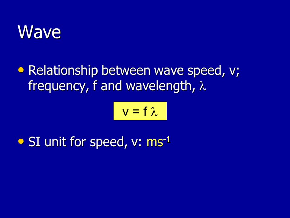 Wave Relationship between wave speed, v; frequency, f and wavelength,  SI unit for speed, v: ms-1.