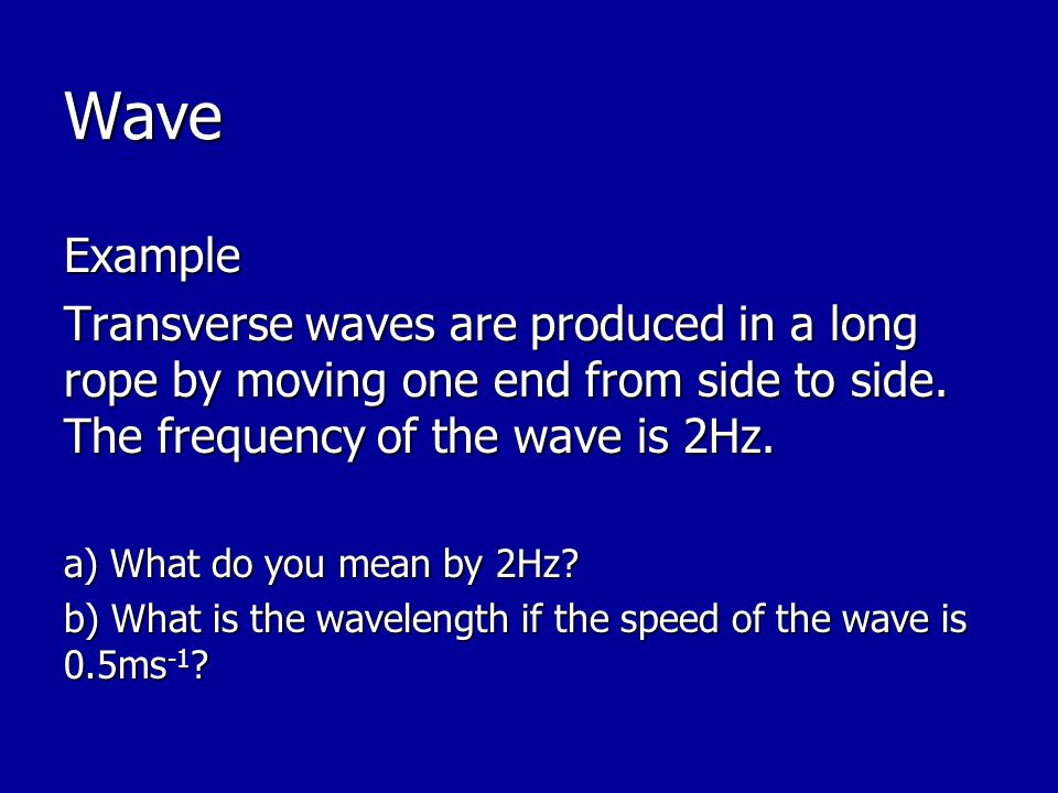 Wave Example. Transverse waves are produced in a long rope by moving one end from side to side. The frequency of the wave is 2Hz.