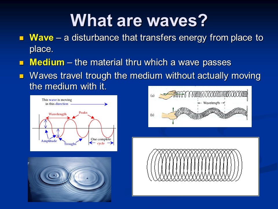 What are waves Wave – a disturbance that transfers energy from place to place. Medium – the material thru which a wave passes.