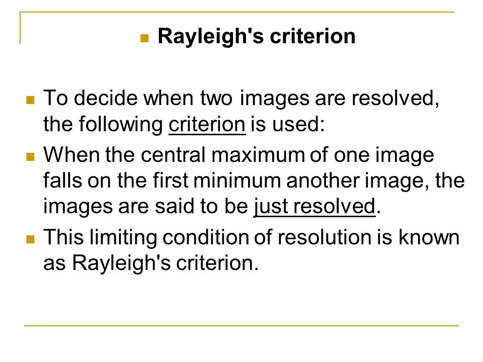 Rayleigh s criterion To decide when two images are resolved, the following criterion is used:
