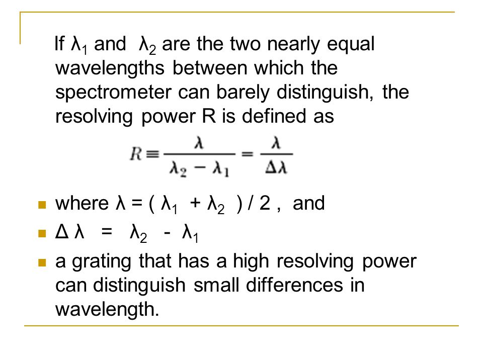 If λ1 and λ2 are the two nearly equal wavelengths between which the spectrometer can barely distinguish, the resolving power R is defined as