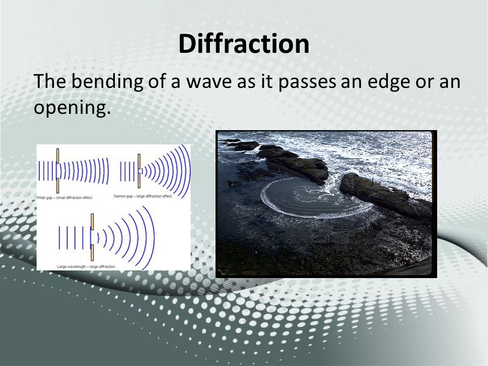 Diffraction The bending of a wave as it passes an edge or an opening.