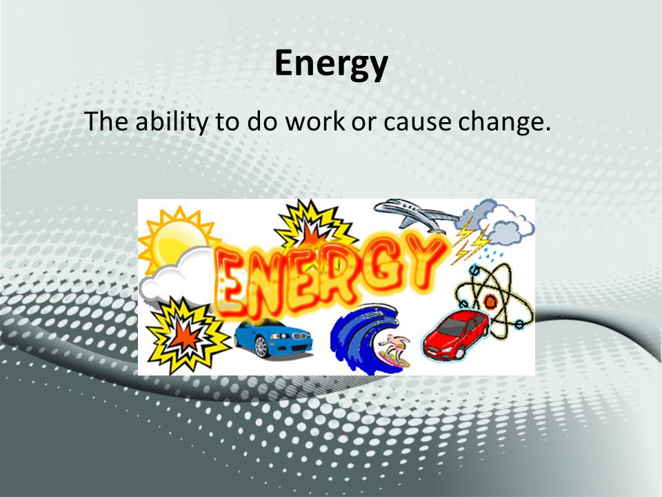 Energy The ability to do work or cause change.