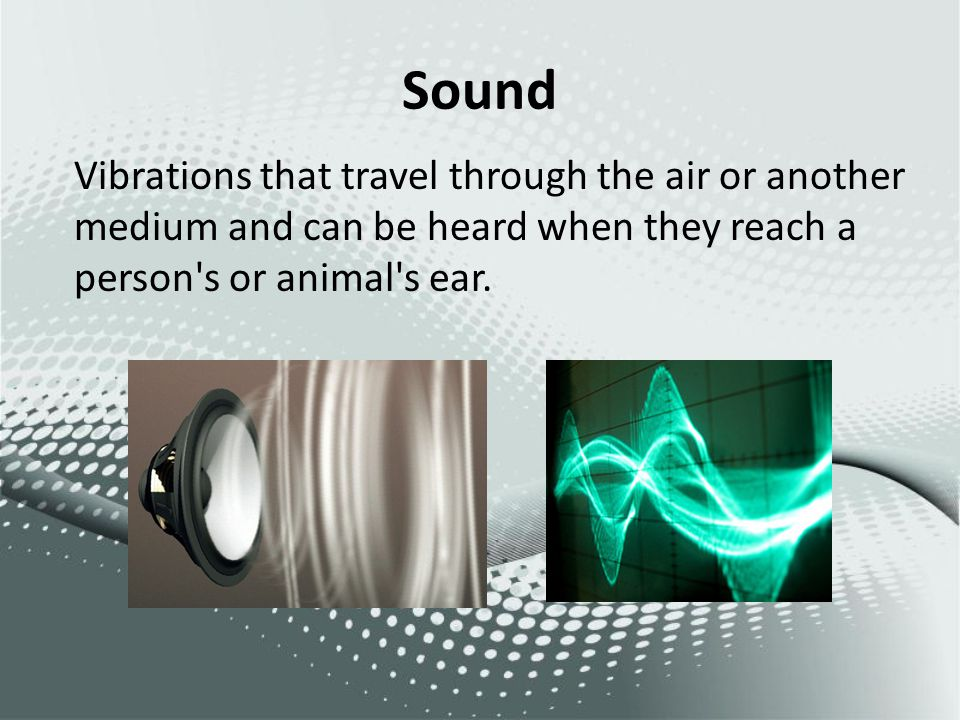 Sound Vibrations that travel through the air or another medium and can be heard when they reach a person s or animal s ear.